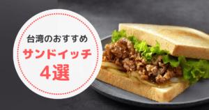 台湾では朝食にサンドイッチが人気!お勧め4店のご紹介