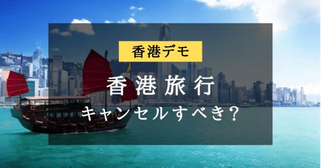 【香港デモ】香港旅行をキャンセルする・しないの基準は?