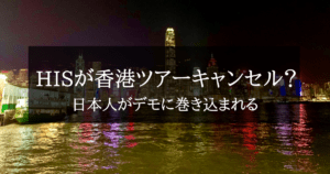 HISが香港旅行ツアー全キャンセル?日本人観光客がデモに巻き込まれる事件が増えています